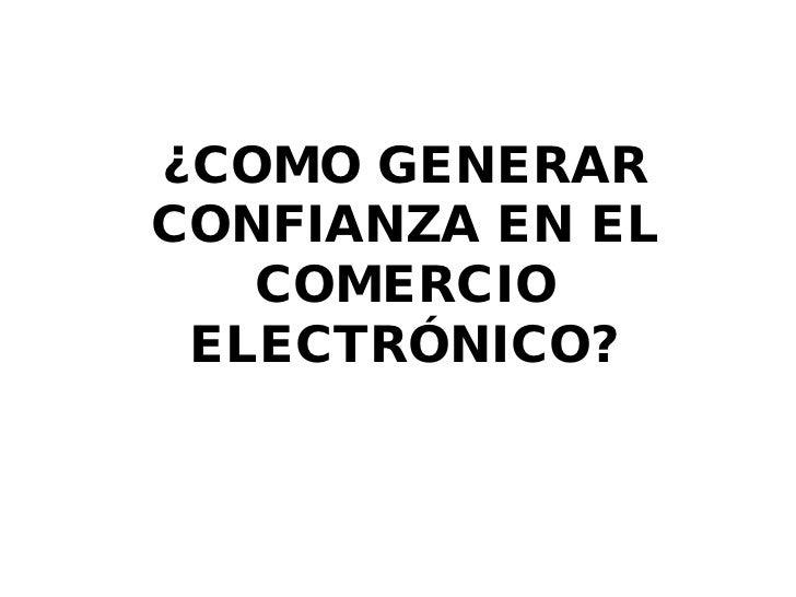 ¿COMO GENERARCONFIANZA EN EL   COMERCIO ELECTRÓNICO?