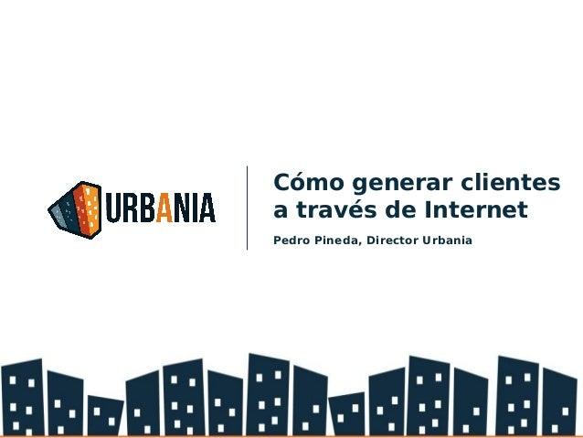 Cómo generar clientes a través de Internet Pedro Pineda, Director Urbania