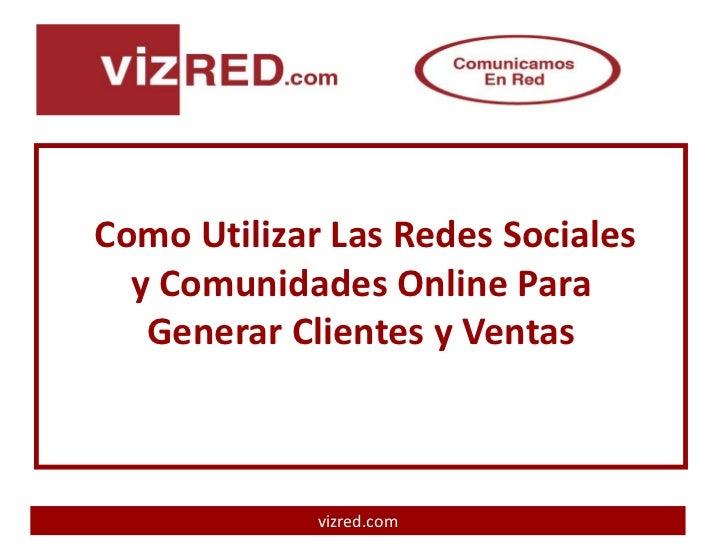 Como Utilizar Las Redes Sociales  y Comunidades Online Para   Generar Clientes y Ventas             vizred.com