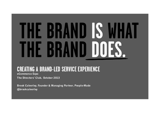THE BRAND IS WHAT THE BRAND DOES. CREATING A BRAND-LED SERVICE EXPERIENCE eCommerce Expo  The Directors' Club, October 201...