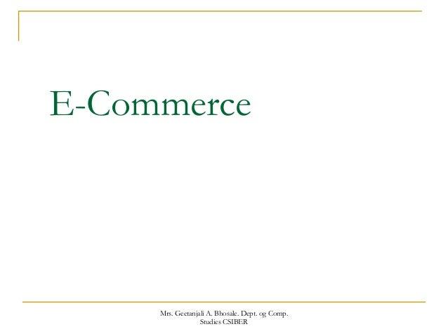 E-Commerce Mrs. Geetanjali A. Bhosale. Dept. og Comp. Studies CSIBER