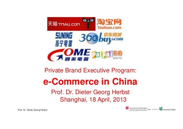 Private Brand Executive Program:e-Commerce in ChinaProf. Dr. Dieter Georg HerbstShanghai, 18 April, 2013Prof. Dr. Dieter G...
