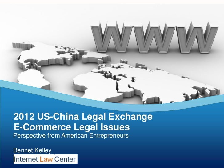 2012 US-China Legal ExchangeE-Commerce Legal IssuesPerspective from American EntrepreneursBennet Kelley