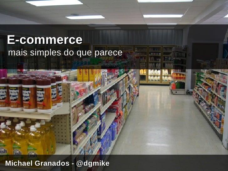 E-commerce mais simples do que parece     Michael Granados - @dgmike