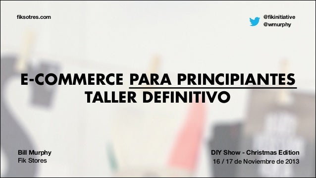 fiksotres.com  @fikinitiative @wmurphy  E-COMMERCE PARA PRINCIPIANTES TALLER DEFINITIVO  Bill Murphy Fik Stores  DIY Show - ...