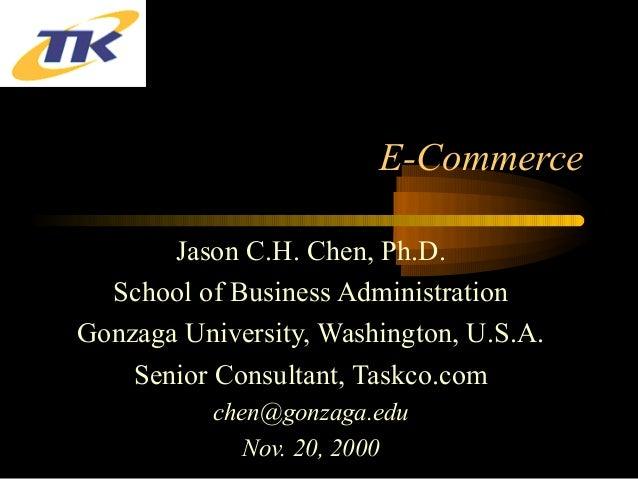 E-Commerce Jason C.H. Chen, Ph.D. School of Business Administration Gonzaga University, Washington, U.S.A. Senior Consulta...