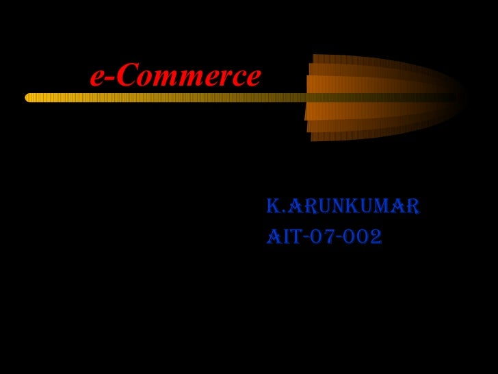 <ul><li>k.Arunkumar </li></ul><ul><li>AIT-07-002 </li></ul>e-Commerce