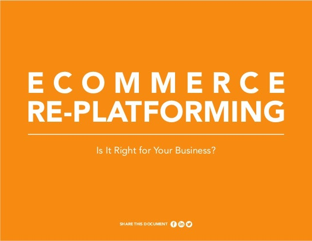 ECOMMERCE RE-PLATFORMING Is It Right for Your Business?  Share This Document 1  Ecommerce Re-platforming – Is It Right For...