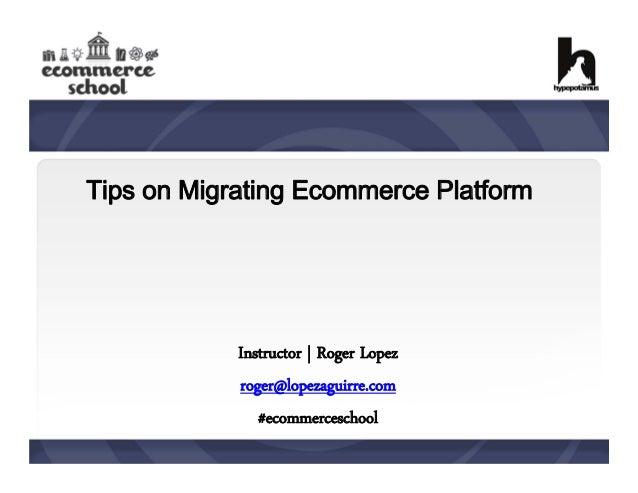 Tips on Migrating Ecommerce Platform  Instructor | Roger Lopez roger@lopezaguirre.com #ecommerceschool