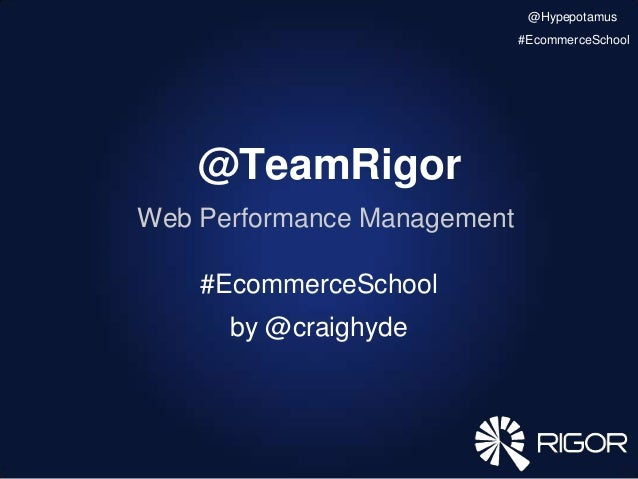 @TeamRigor Web Performance Management #EcommerceSchool by @craighyde @Hypepotamus #EcommerceSchool