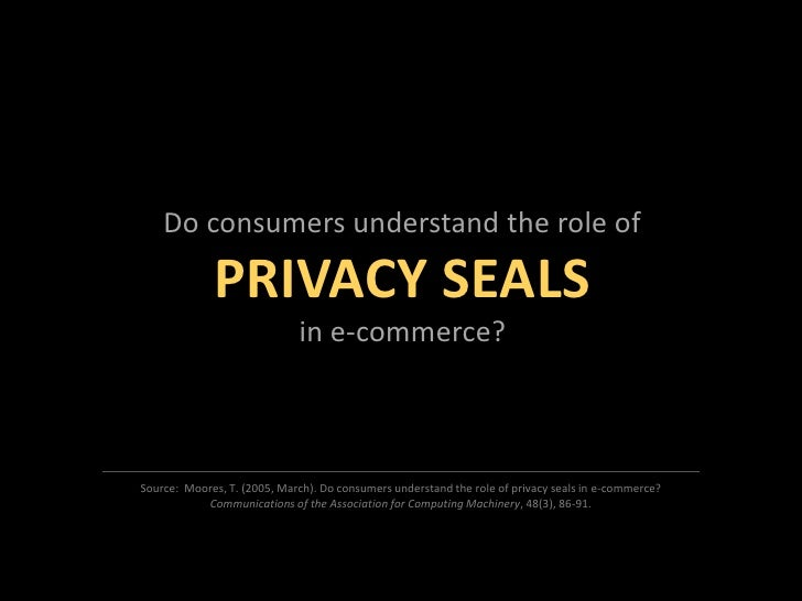 Do consumers understand the role of<br />PRIVACY SEALS<br />in e-commerce?<br />Source:  Moores, T. (2005, March). Do cons...