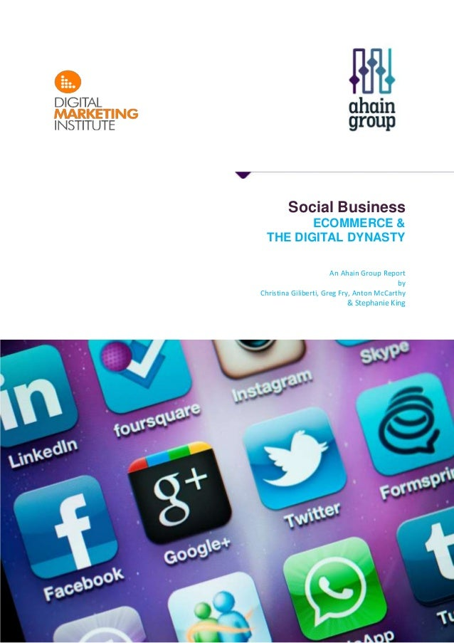 Social Business ECOMMERCE & THE DIGITAL DYNASTY An Ahain Group Report by Christina Giliberti, Greg Fry, Anton McCarthy & S...