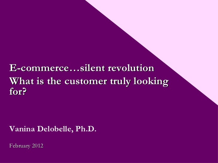 E-commerce…silent revolution What is the customer truly looking for? Vanina Delobelle, Ph.D. February 2012