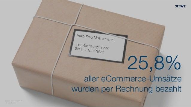 Hallo Frau Mustermann, Ihre Rechnung findenSie in Ihrem Paket. © www.twt.de 25,8% aller eCommerce-Umsätze wurden per Rechn...