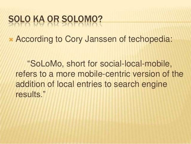 "SOLO KA OR SOLOMO?   According to Cory Janssen of techopedia: ""SoLoMo, short for social-local-mobile, refers to a more mo..."