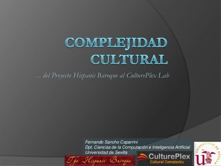 Complejidad Cultural<br />... del Proyecto HispanicBaroque al CulturePlexLab<br />Fernando SanchoCaparrini<br />Dpt. Cienc...
