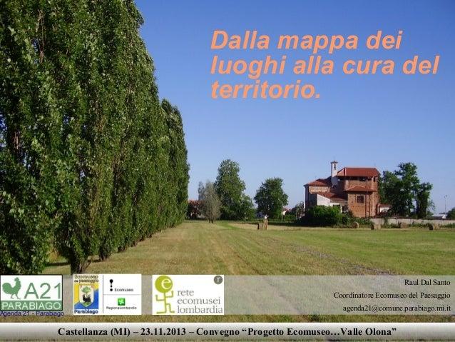 Dalla mappa dei luoghi alla cura del territorio.  Raul Dal Santo Coordinatore Ecomuseo del Paesaggio  Agenda 21 - Parabiag...