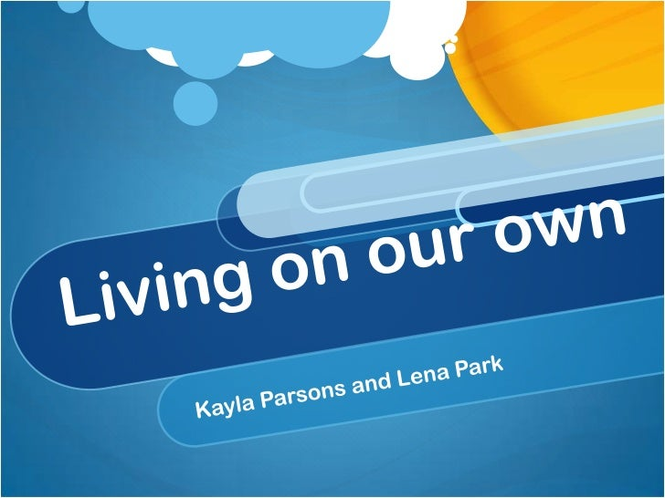 Living on our own<br />Kayla Parsons and Lena Park<br />