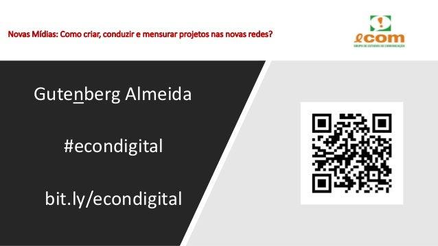 Novas Mídias: Como criar, conduzir e mensurar projetos nas novas redes? Gutenberg Almeida #econdigital bit.ly/econdigital