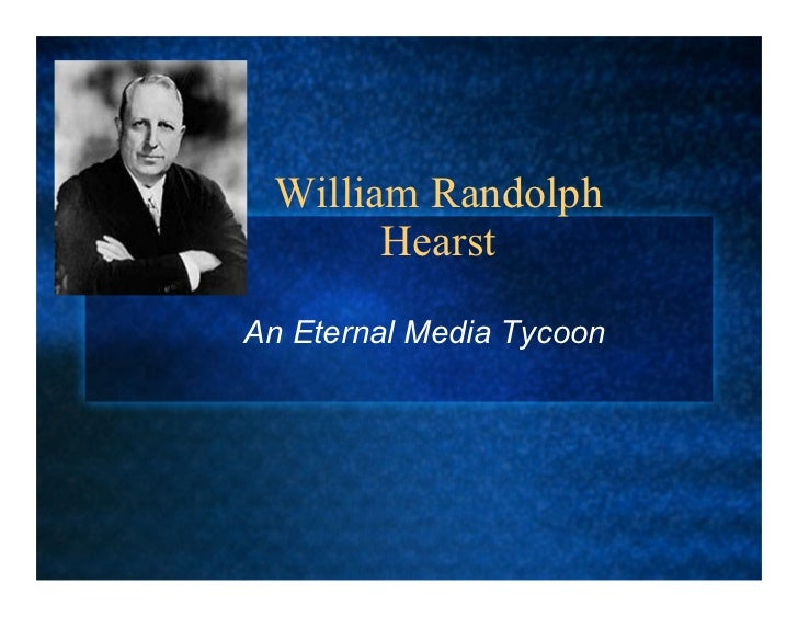 William Randolph        Hearst  An Eternal Media Tycoon