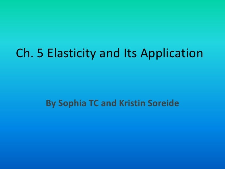 Ch. 5 Elasticity and Its Application<br />By Sophia TC and Kristin Soreide<br />