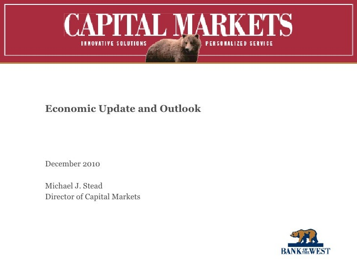 Economic Update and Outlook  December 2010 Michael J. Stead Director of Capital Markets