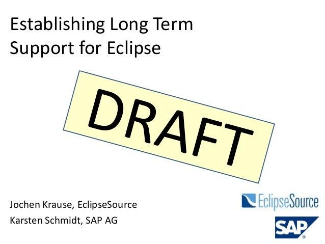 Establishing Long Term Support for Eclipse Jochen Krause, EclipseSource Karsten Schmidt, SAP AG