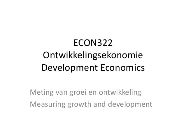 ECON322 Ontwikkelingsekonomie Development Economics Meting van groei en ontwikkeling Measuring growth and development