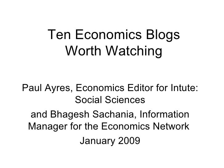 Ten Economics Blogs Worth Watching Paul Ayres, Economics Editor for Intute: Social Sciences and Bhagesh Sachania, Informat...