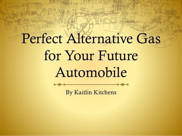 Perfect Alternative Gas for Your Future Automobile By Kaitlin Kitchens