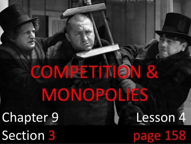 The 3 StoogesChapter 9 Lesson 4Section 3 page 158COMPETITION &MONOPOLIES