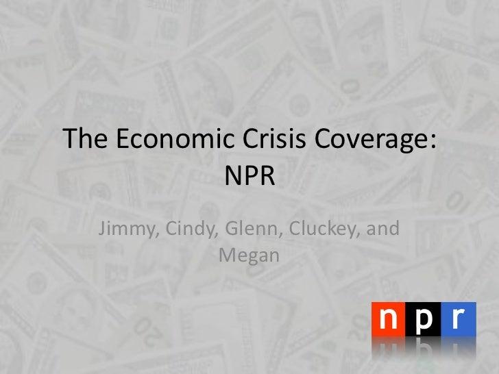 The Economic Crisis Coverage: NPR<br />Jimmy, Cindy, Glenn, Cluckey, and Megan<br />