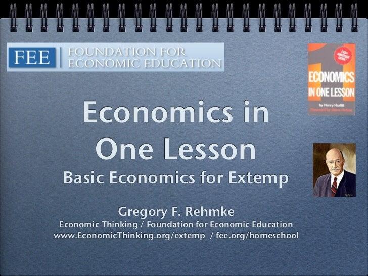 Economics in       One Lesson  Basic Economics for Extemp              Gregory F. Rehmke Economic Thinking / Foundation fo...
