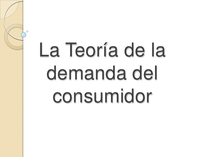 La Teoría de la demanda del consumidor<br />