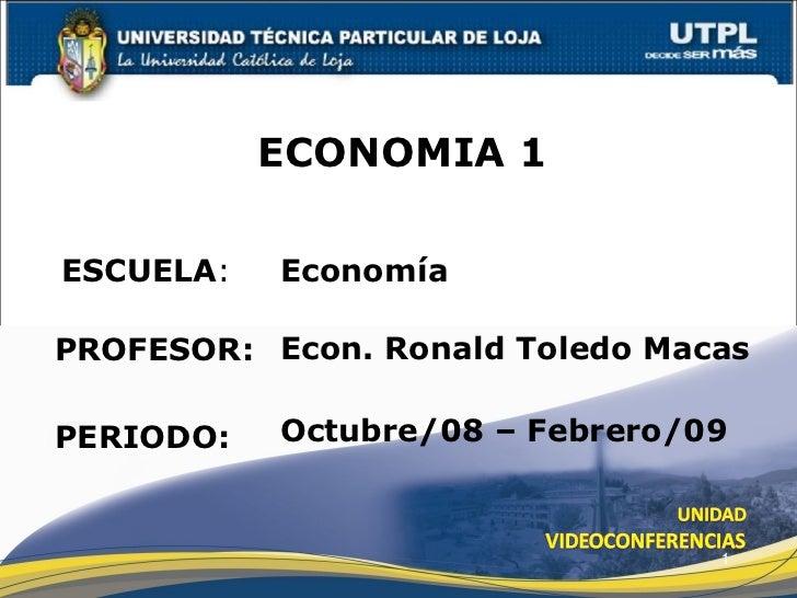 ESCUELA : PROFESOR: ECONOMIA 1 PERIODO: Econ. Ronald Toledo Macas Octubre/08 – Febrero/09 Economía