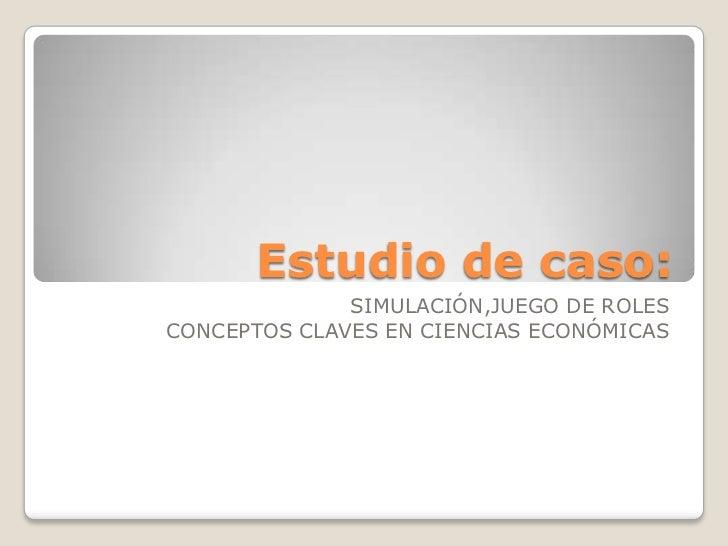Estudio de caso:<br />SIMULACIÓN,JUEGO DE ROLES<br />CONCEPTOS CLAVES EN CIENCIAS ECONÓMICAS<br />
