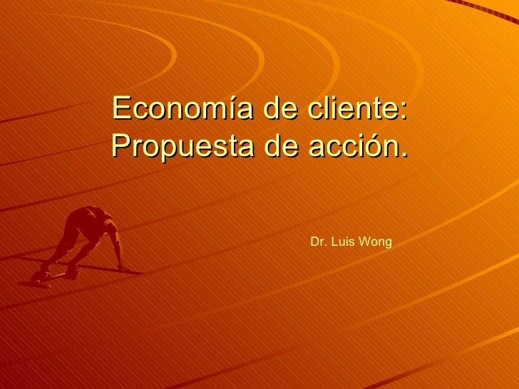 Economía de cliente: Propuesta de acción. Dr. Luis Wong