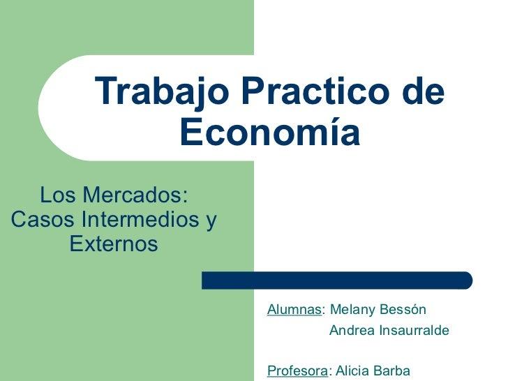 Trabajo Practico de Economía Alumnas : Melany Bessón Andrea Insaurralde Profesora : Alicia Barba Los Mercados: Casos Inter...