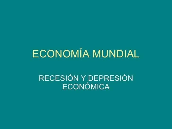ECONOMÍA MUNDIAL RECESIÓN Y DEPRESIÓN ECONÓMICA