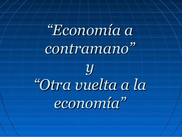 """""""""""Economía aEconomía acontramano""""contramano""""yy""""Otra vuelta a la""""Otra vuelta a laeconomía""""economía"""""""