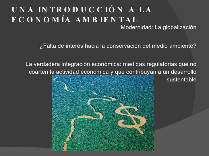 UNA INTRODUCCIÓN A LA ECONOMÍA AMBIENTAL  <ul><li>Modernidad: La globalización </li></ul><ul><li>¿Falta de interés hacia l...