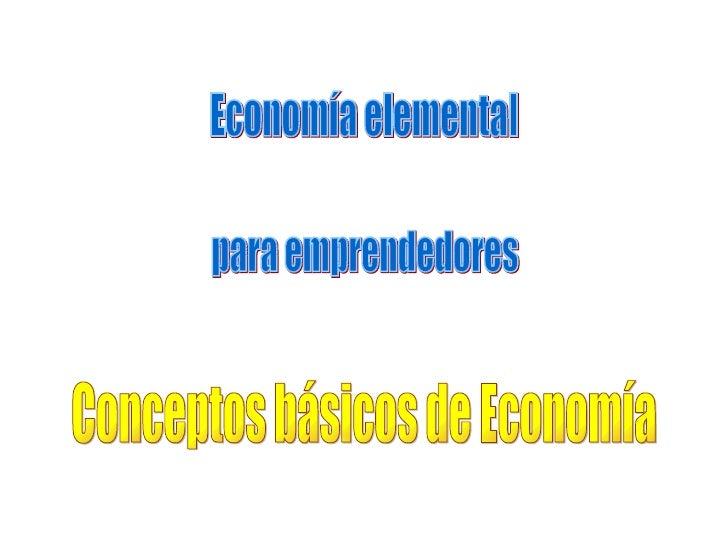 Economía elemental para emprendedores Conceptos básicos de Economía