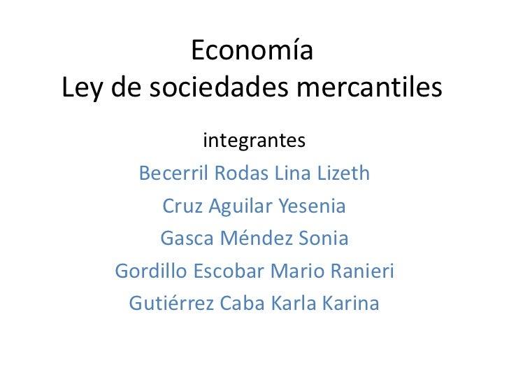 EconomíaLey de sociedades mercantiles              integrantes      Becerril Rodas Lina Lizeth        Cruz Aguilar Yesenia...