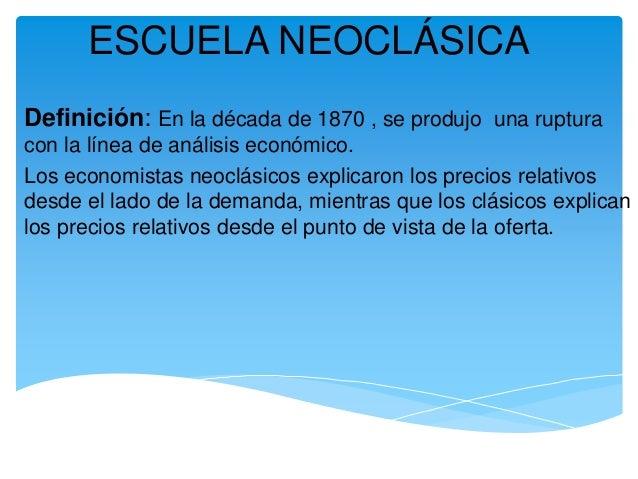 ESCUELA NEOCLÁSICA Definición: En la década de 1870 , se produjo una ruptura con la línea de análisis económico. Los econo...