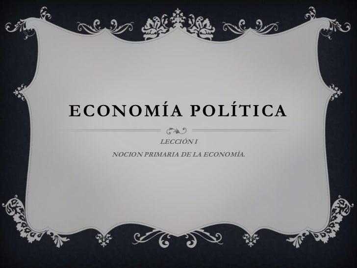 ECONOMÍA POLÍTICA              LECCIÓN I   NOCION PRIMARIA DE LA ECONOMÍA.