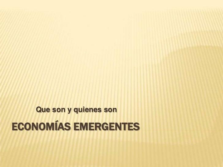 Que son y quienes sonECONOMÍAS EMERGENTES