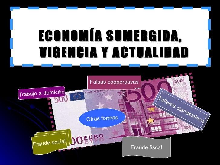 <ul><li>ECONOMÍA SUMERGIDA, VIGENCIA Y ACTUALIDAD </li></ul>Trabajo a domicilio Fraude fiscal Otras formas Talleres clande...