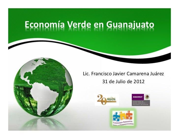 Economía VerdeenGuanajuato            Lic.FranciscoJavierCamarenaJuárez                      31deJuliode2012