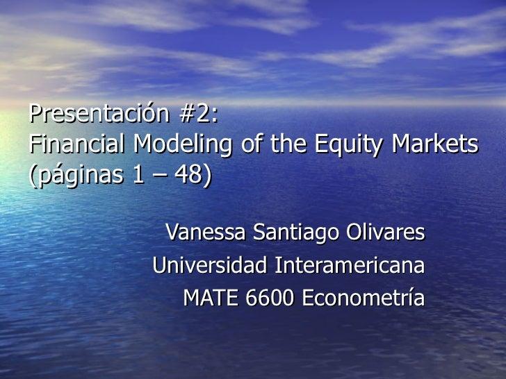 Presentación #2: Financial Modeling of the Equity Markets (páginas 1 – 48) Vanessa Santiago Olivares Universidad Interamer...
