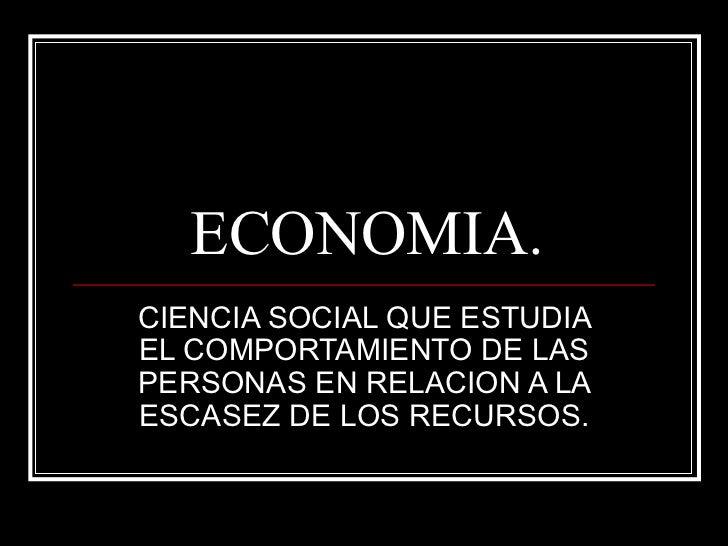 ECONOMIA. CIENCIA SOCIAL QUE ESTUDIA EL COMPORTAMIENTO DE LAS PERSONAS EN RELACION A LA ESCASEZ DE LOS RECURSOS.